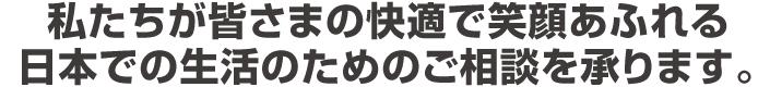 私たちが皆さまの快適で笑顔あふれる日本での生活を全力でサポートいたします。